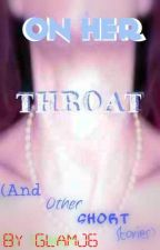 On Her Throat (And Other Short Stories.) by LastxKingsxQueen