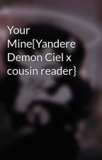 Your Mine{Yandere Demon Ciel x cousin reader} by Lady_Madison_