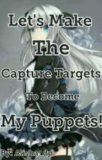 Let's Make The Capture Targets To Become My Puppets! by Alisha_dp