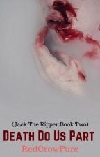 Death Do Us Part (Jack The Ripper Story: Book Two) by RedCrowPure