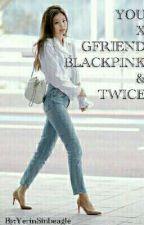 female reader x gfriend, twice , blackpink by YerinSinbeagle