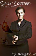 Spilt Coffee: A Benedict Cumberbatch Love Story by RoseMarble