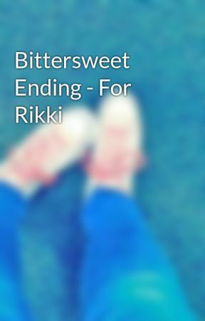 Bittersweet Ending - For Rikki by sorrynotactive