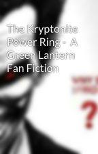 The Kryptonite Power Ring -  A Green Lantern Fan Fiction by johntporter