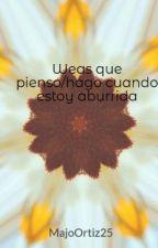 Weas que pienso/hago cuando estoy aburrida by MajoOrtiz25