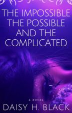 The Impossible, The Possible, And The Complicated ✓ by ScarlettBlackDaisy