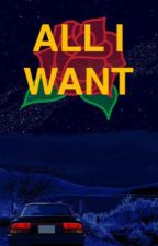 All I WANT by clfbambiexx