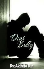 Dear Bully (COMPLETED)✓ by Akihito_Rin
