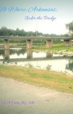 No Where, Arkansas: Under The Bridge by RachelBourquin