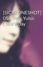 [SICA][ONESHOT] 05 - Trap, Yulsic | Sica's Day by Heukjinjoo