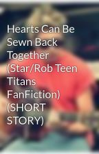 Hearts Can Be Sewn Back Together (Star/Rob Teen Titans FanFiction) (SHORT STORY) by jabeatty26