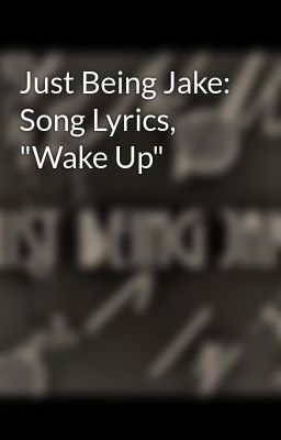 "Just Being Jake: Song Lyrics, ""Wake Up"""