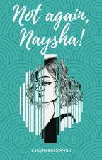 Not again, Naysha! by tanyneedsabreak