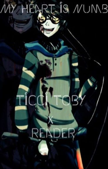 My heart is numb Ticci Toby x reader