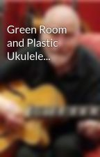 Green Room and Plastic Ukulele... by PeterHunter