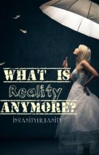 What Is Reality Anymore?  *~Book 1 in the Reality Series~*  by Brilxeah