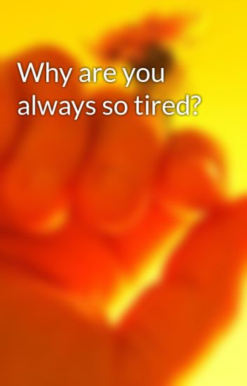 Why are you always so tired?