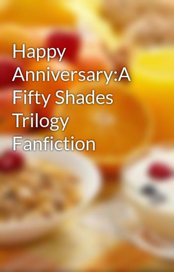 Happy Anniversary:A Fifty Shades Trilogy Fanfiction