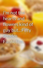 I'm not the hearts and flowers kind of guy but..:Fifty Shades Fanfiction by PricklyLulu