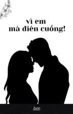 [NGƯỢC] VÌ EM MÀ ĐIÊN CUỒNG. by bee2410