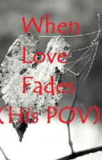 When Love Fades (His POV) by Thedaydreamer08