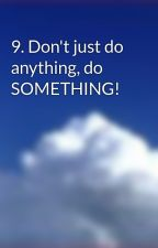 9. Don't just do anything, do SOMETHING! by BlueSkyonline