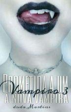 PROMETIDA A UM VAMPIRO 3 - A Nova Vampira [PAUSADO] by Gatinha_Ms