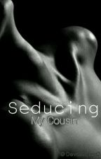 Seducing My Cousin  by Devastated24