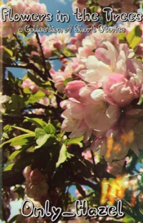 Flowers in the Trees (a Collection of Short Stories) by Only_Hazel