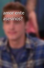 amor ente asesinos? by user03013184
