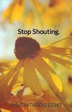 Stop Shouting. by ImInTheTARDIS12345