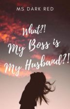 WHAT?! My Boss Is My Husband?! (COMPLETED) by MsDarkRed