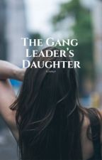 The Gang Leaders Daughter by h_hailey5