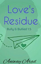 Love's Residue (Bully & Bullied 1.5)_COMPLETE!! by Aniway_Arad