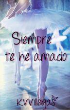 Siempre Te He Amado (En Proceso de Edición) by justwintergirl