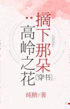 [NT] Xuyên sách hái kia cao lãnh bông hoa - Đôn Đường. by ryudeathooo