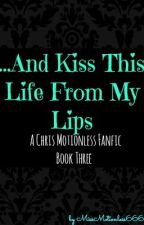 ...And Kiss This Life From My Lips | Chris Motionless | Book Three by missmotionless666