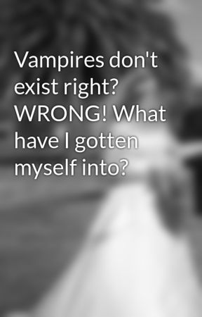 Vampires don't exist right? WRONG! What have I gotten myself into? by AmberNN