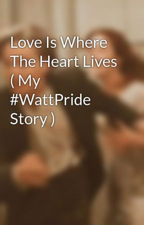 Love Is Where The Heart Lives ( My #WattPride Story ) by ShelbyZETurtle