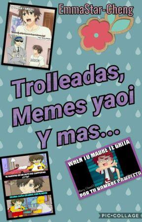 Trolleadas, Memes Yaoi Y Mas  by EmmaStar-Cheng