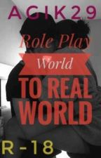 Role Play World to Real World -SPG R-18 (COMPLETED) by Agik29