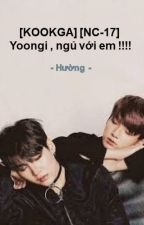 [KOOKGA] [NC-17] Yoongi , ngủ với em !!!! by Huong_Kumamon_ARMY