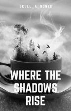 Where The Shadows Rise {Wattys2018} by Skull_a_bones