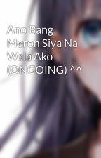 Ano Bang Meron Siya Na Wala Ako (ONGOING) ^^ by NiKaAn