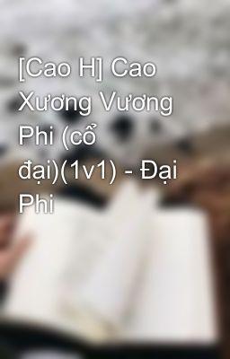 [Cao H] Cao Xương Vương Phi (cổ đại)(1v1) - Đại Phi