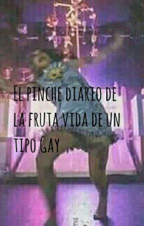 EL Pinche diario de la fruta vida de un tipo gay (otzea io) by R-senpai18