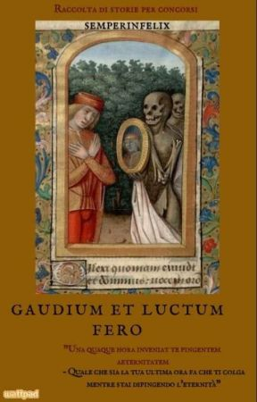 Gaudium et luctum fero ~ raccolta di storie per concorsi by semperinfelix