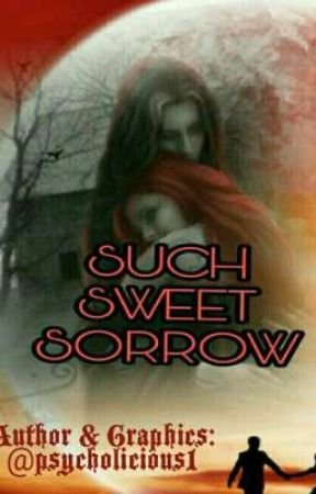 SUCH SWEET SORROW by psycholicious1