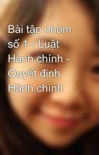 Bài tập nhóm số 1 - Luật Hành chính - Quyết định Hành chính by lilynnvietnam