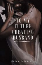 To My Future Cheating Husband ✓ by NotShort_FunSize